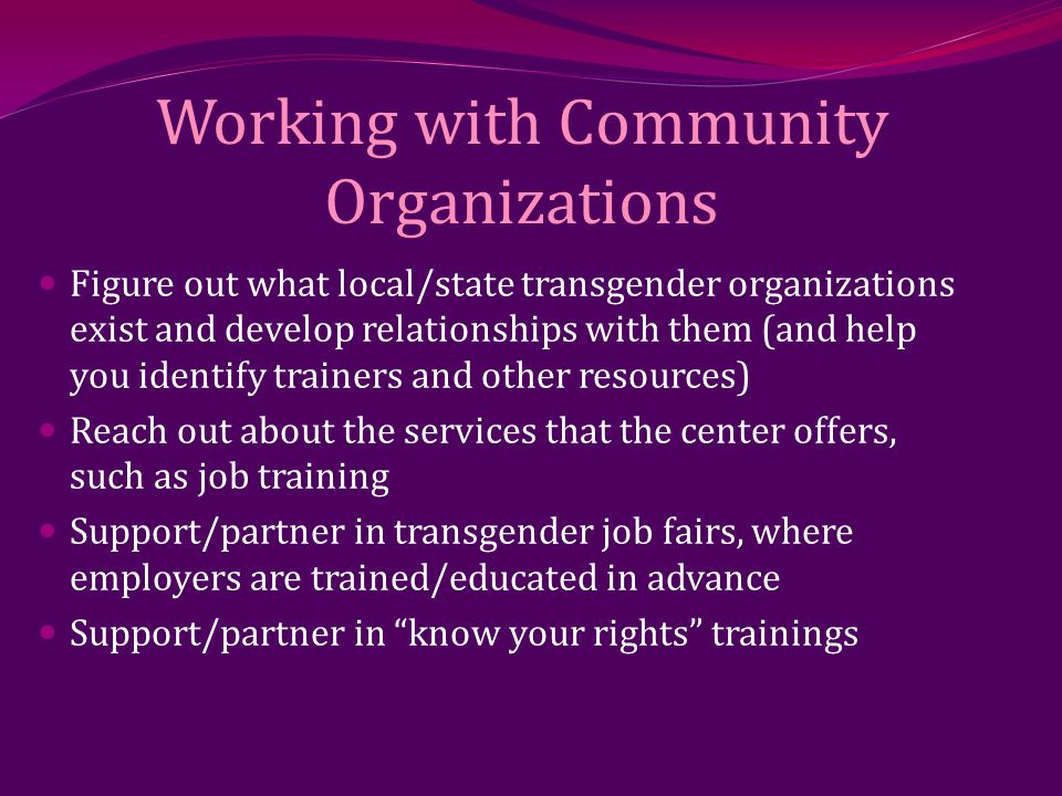 Working with Community Organizations Figure out what local/state transgender organizations exist and develop relationships with them (and help you identify trainers and other resources) Reach out about the services that the center offers, such as job training Support/partner in transgender job fairs, where employers are trained/educated in advance Support/partner in know your rights trainings