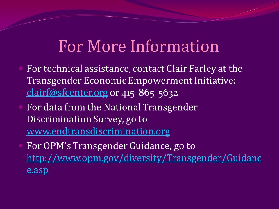 For More Information For technical assistance, contact Clair Farley at the Transgender Economic Empowerment Initiative: clairf@sfcenter.org or 415-865-5632 clairf@sfcenter.org For data from the National Transgender Discrimination Survey, go to www.endtransdiscrimination.org www.endtransdiscrimination.org For OPM's Transgender Guidance, go to http://www.opm.gov/diversity/Transgender/Guidanc e.asp http://www.opm.gov/diversity/Transgender/Guidanc e.asp