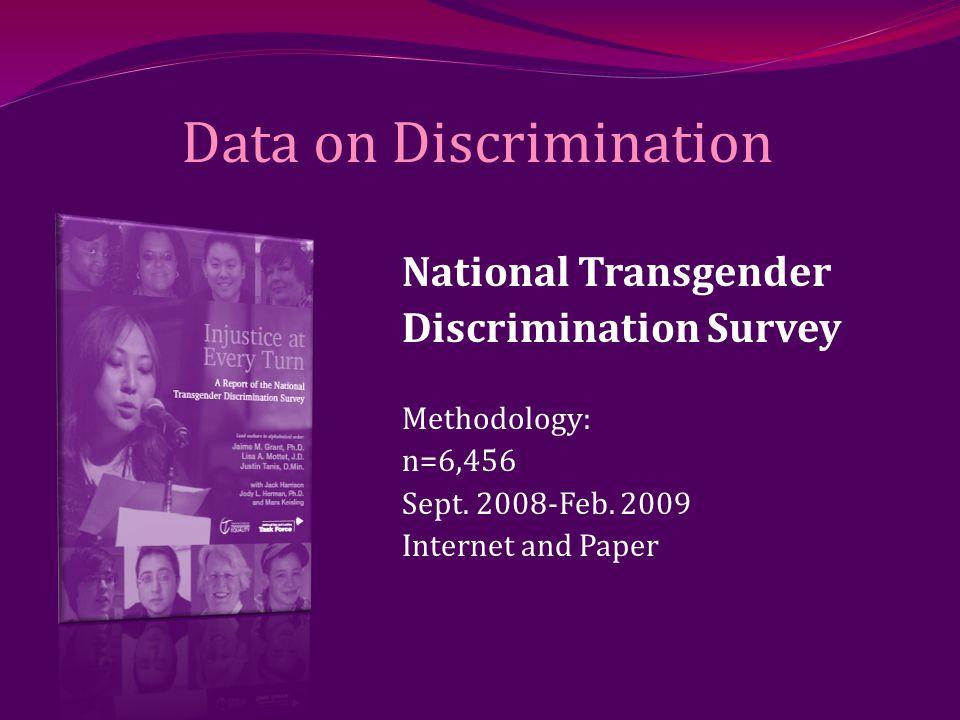 Data on Discrimination National Transgender Discrimination Survey Methodology: n=6,456 Sept. 2008-Feb. 2009 Internet and Paper