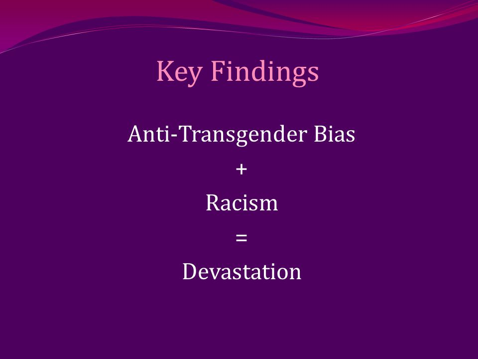 Key Findings Anti-Transgender Bias + Racism = Devastation