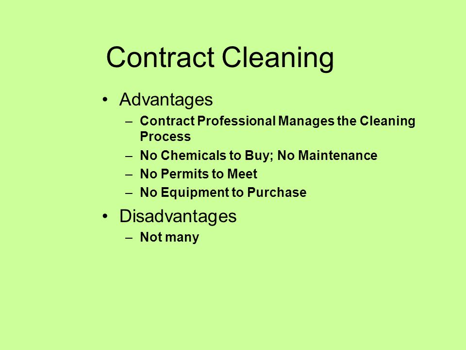 Contract Cleaning Advantages –Contract Professional Manages the Cleaning Process –No Chemicals to Buy; No Maintenance –No Permits to Meet –No Equipment to Purchase Disadvantages –Not many