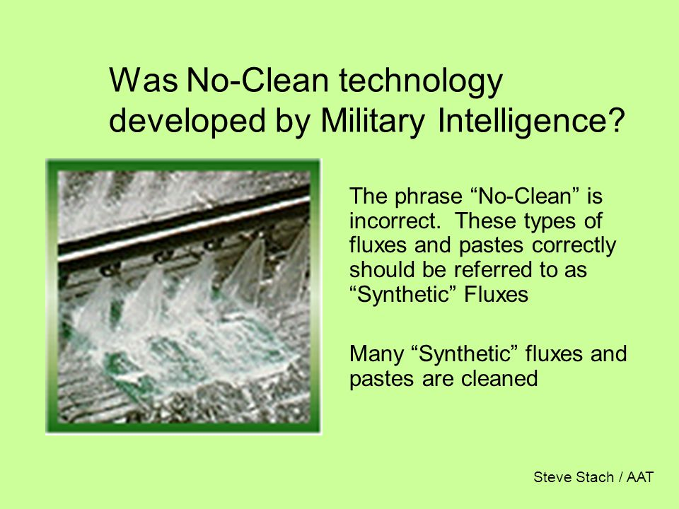 "Was No-Clean technology developed by Military Intelligence? The phrase ""No-Clean"" is incorrect. These types of fluxes and pastes correctly should be r"