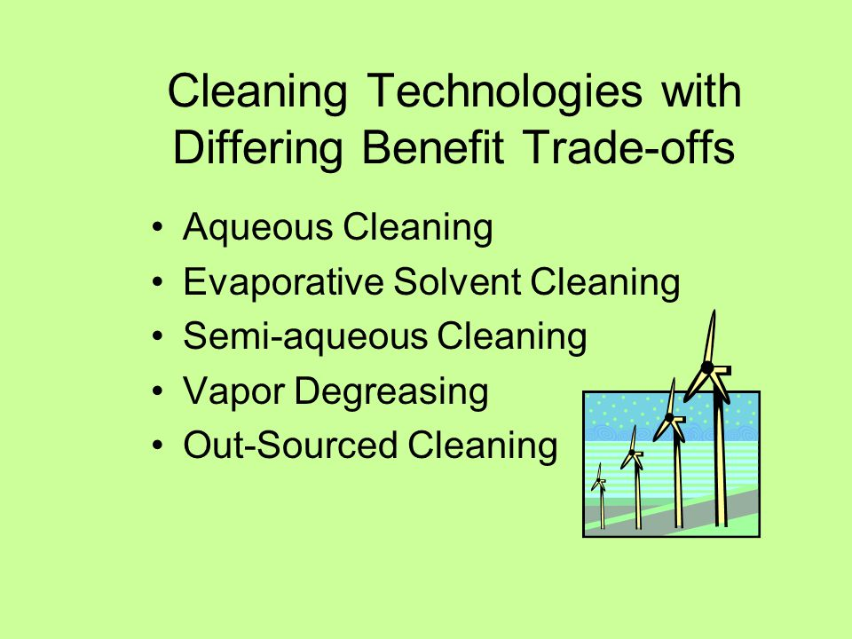 Cleaning Technologies with Differing Benefit Trade-offs Aqueous Cleaning Evaporative Solvent Cleaning Semi-aqueous Cleaning Vapor Degreasing Out-Sourced Cleaning