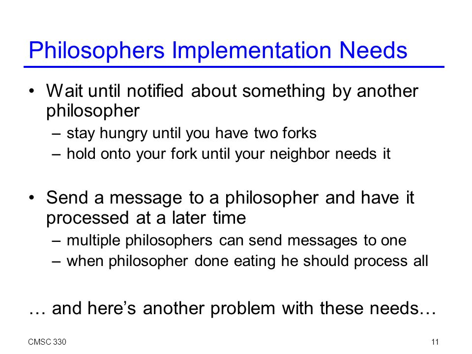 CMSC 33011 Philosophers Implementation Needs Wait until notified about something by another philosopher –stay hungry until you have two forks –hold onto your fork until your neighbor needs it Send a message to a philosopher and have it processed at a later time –multiple philosophers can send messages to one –when philosopher done eating he should process all … and here's another problem with these needs…