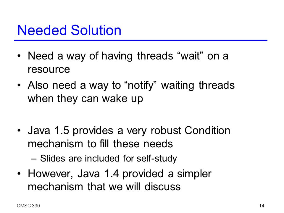 CMSC 33014 Needed Solution Need a way of having threads wait on a resource Also need a way to notify waiting threads when they can wake up Java 1.5 provides a very robust Condition mechanism to fill these needs –Slides are included for self-study However, Java 1.4 provided a simpler mechanism that we will discuss