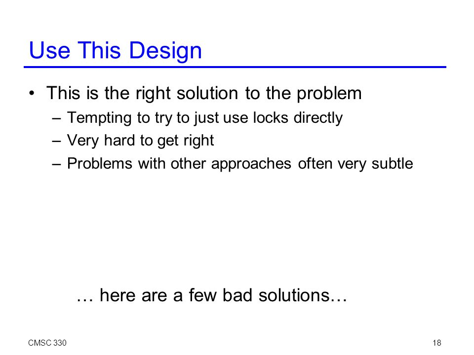 CMSC 33018 Use This Design This is the right solution to the problem –Tempting to try to just use locks directly –Very hard to get right –Problems with other approaches often very subtle … here are a few bad solutions…