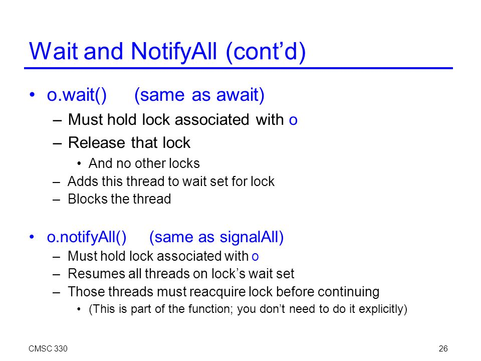 CMSC 33026 Wait and NotifyAll (cont'd)‏ o.wait() (same as await)‏ –Must hold lock associated with o –Release that lock And no other locks –Adds this thread to wait set for lock –Blocks the thread o.notifyAll() (same as signalAll)‏ –Must hold lock associated with o –Resumes all threads on lock's wait set –Those threads must reacquire lock before continuing (This is part of the function; you don't need to do it explicitly)‏