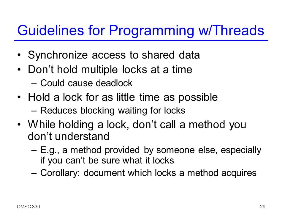 CMSC 33029 Synchronize access to shared data Don't hold multiple locks at a time –Could cause deadlock Hold a lock for as little time as possible –Reduces blocking waiting for locks While holding a lock, don't call a method you don't understand –E.g., a method provided by someone else, especially if you can't be sure what it locks –Corollary: document which locks a method acquires Guidelines for Programming w/Threads