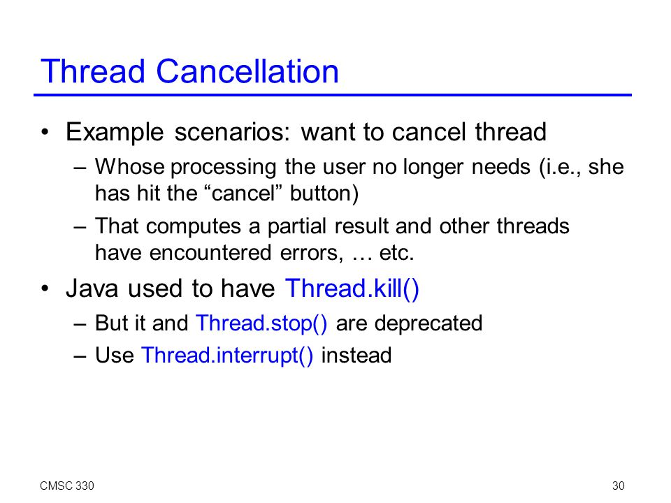 CMSC 33030 Thread Cancellation Example scenarios: want to cancel thread –Whose processing the user no longer needs (i.e., she has hit the cancel button)‏ –That computes a partial result and other threads have encountered errors, … etc.