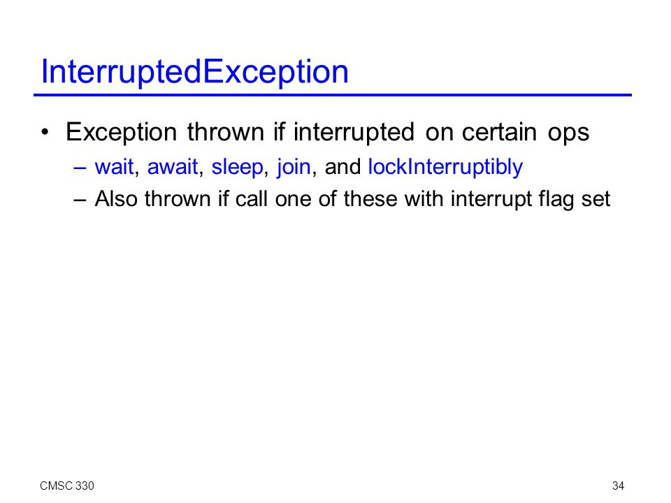 CMSC 33034 InterruptedException Exception thrown if interrupted on certain ops –wait, await, sleep, join, and lockInterruptibly –Also thrown if call one of these with interrupt flag set