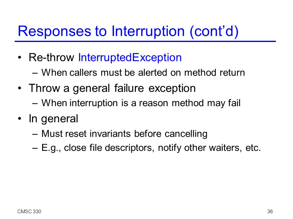 CMSC 33036 Re-throw InterruptedException –When callers must be alerted on method return Throw a general failure exception –When interruption is a reason method may fail In general –Must reset invariants before cancelling –E.g., close file descriptors, notify other waiters, etc.