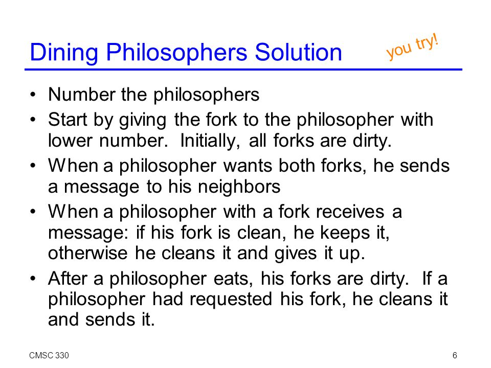 CMSC 3306 Dining Philosophers Solution Number the philosophers Start by giving the fork to the philosopher with lower number.