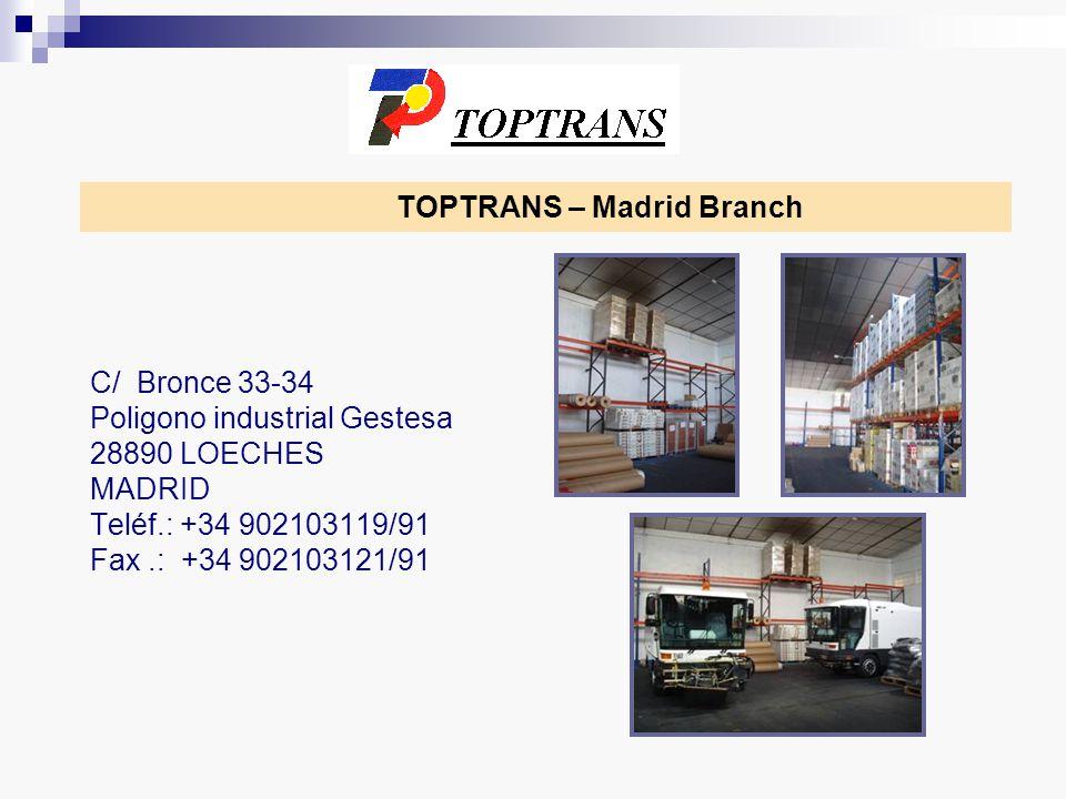 TOPTRANS – Madrid Branch C/ Bronce 33-34 Poligono industrial Gestesa 28890 LOECHES MADRID Teléf.: +34 902103119/91 Fax.: +34 902103121/91