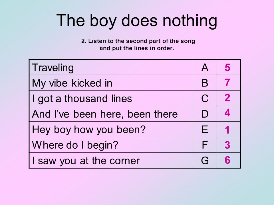 The boy does nothing 2. Listen to the second part of the song and put the lines in order.