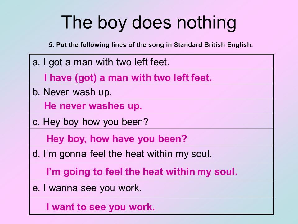 The boy does nothing 5. Put the following lines of the song in Standard British English.