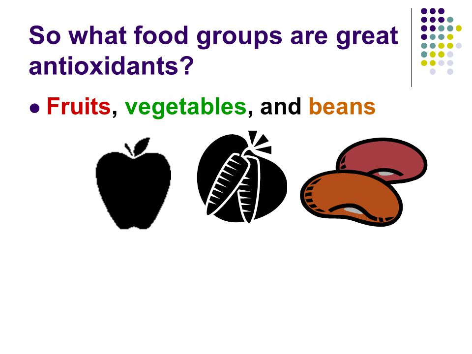 So what food groups are great antioxidants Fruits, vegetables, and beans