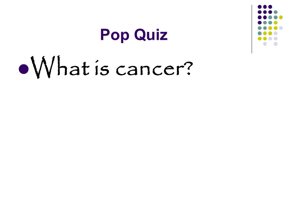Pop Quiz Is there a cure for cancer?