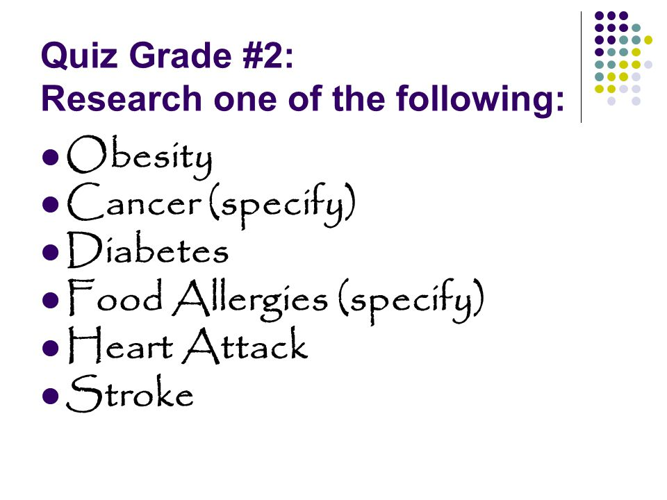 Quiz Grade #2: Research one of the following: Obesity Cancer (specify) Diabetes Food Allergies (specify) Heart Attack Stroke