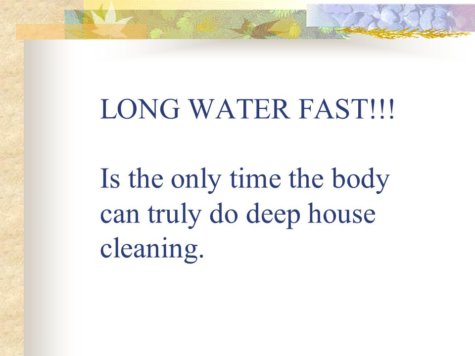 LONG WATER FAST!!! Is the only time the body can truly do deep house cleaning.