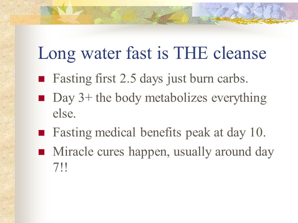 Long water fast is THE cleanse Fasting first 2.5 days just burn carbs.
