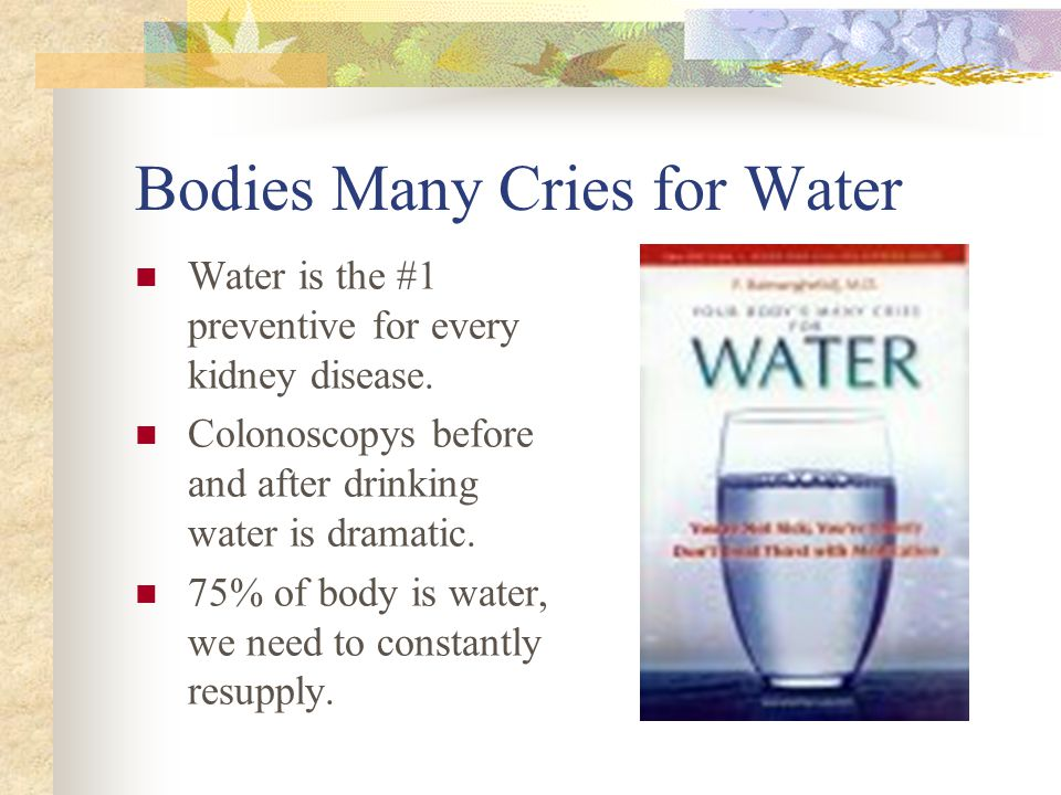 Bodies Many Cries for Water Water is the #1 preventive for every kidney disease.