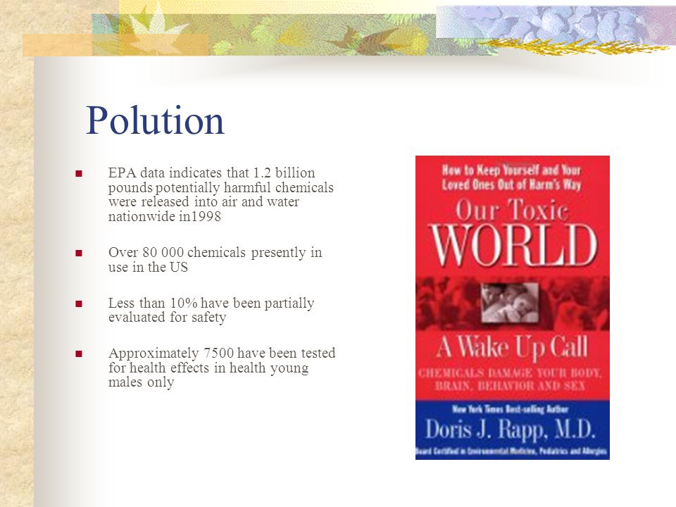 Polution EPA data indicates that 1.2 billion pounds potentially harmful chemicals were released into air and water nationwide in1998 Over 80 000 chemicals presently in use in the US Less than 10% have been partially evaluated for safety Approximately 7500 have been tested for health effects in health young males only