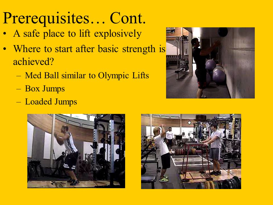Prerequisites… Cont. A safe place to lift explosively Where to start after basic strength is achieved? –Med Ball similar to Olympic Lifts –Box Jumps –