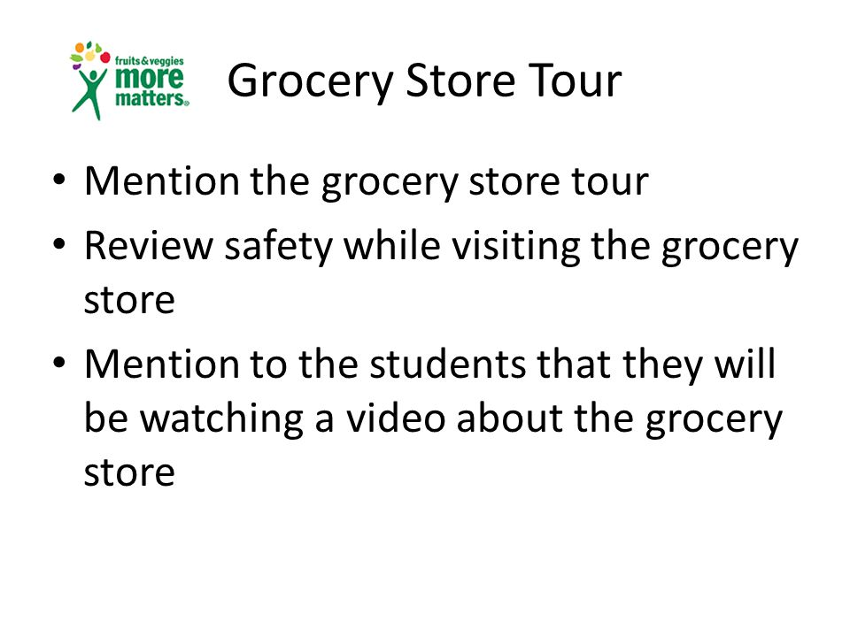 Grocery Store Tour Mention the grocery store tour Review safety while visiting the grocery store Mention to the students that they will be watching a video about the grocery store