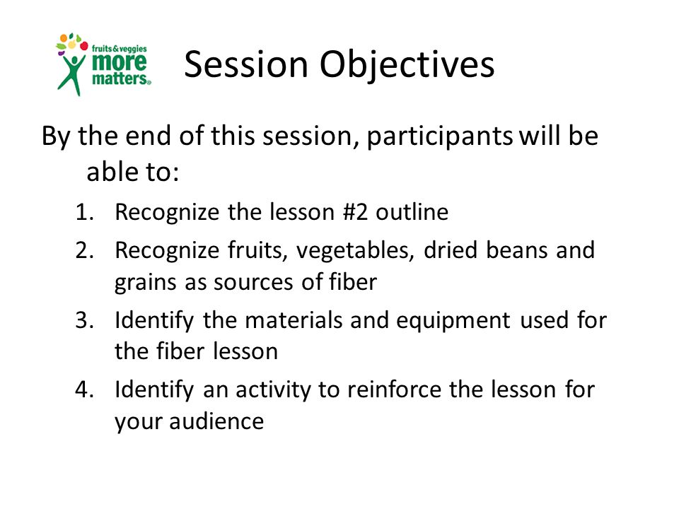 Session Objectives By the end of this session, participants will be able to: 1.Recognize the lesson #2 outline 2.Recognize fruits, vegetables, dried beans and grains as sources of fiber 3.Identify the materials and equipment used for the fiber lesson 4.Identify an activity to reinforce the lesson for your audience