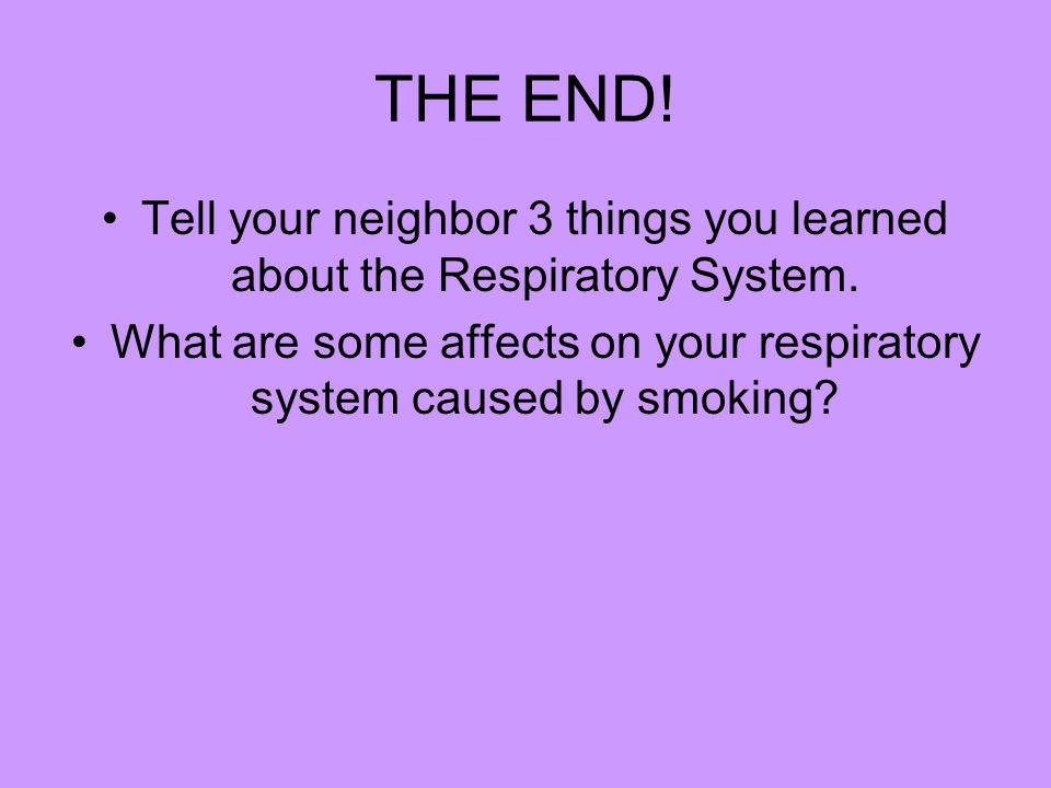 THE END! Tell your neighbor 3 things you learned about the Respiratory System. What are some affects on your respiratory system caused by smoking?