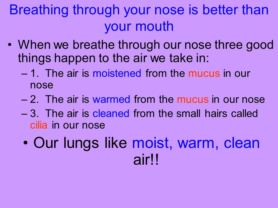 Breathing through your nose is better than your mouth When we breathe through our nose three good things happen to the air we take in: –1. The air is