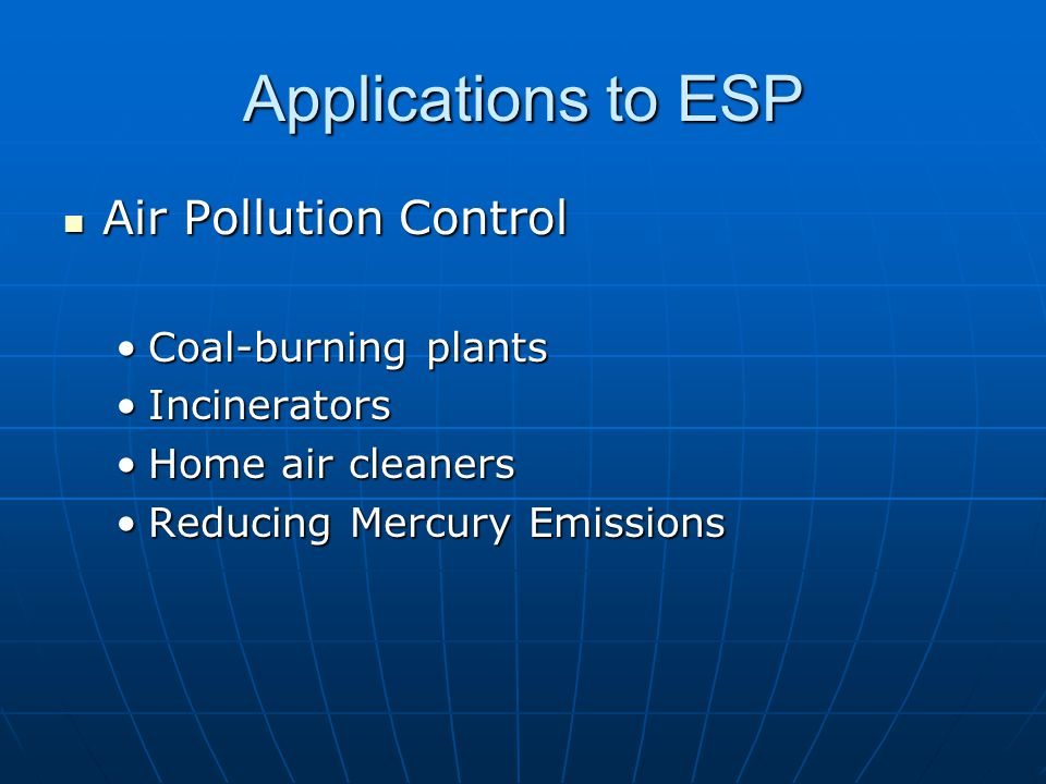 Applications to ESP Air Pollution Control Air Pollution Control Coal-burning plantsCoal-burning plants IncineratorsIncinerators Home air cleanersHome air cleaners Reducing Mercury EmissionsReducing Mercury Emissions