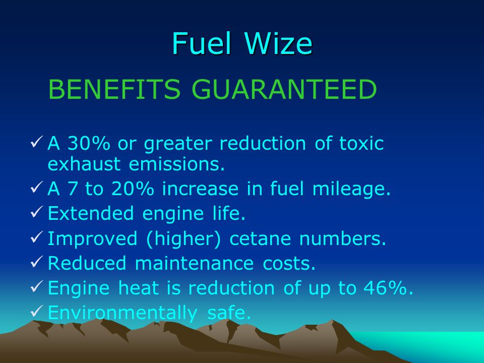 Fuel Wize BENEFITS GUARANTEED A 30% or greater reduction of toxic exhaust emissions. A 7 to 20% increase in fuel mileage. Extended engine life. Improv