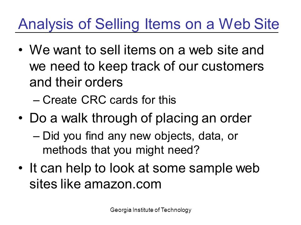 Georgia Institute of Technology Analysis of Selling Items on a Web Site We want to sell items on a web site and we need to keep track of our customers and their orders –Create CRC cards for this Do a walk through of placing an order –Did you find any new objects, data, or methods that you might need.