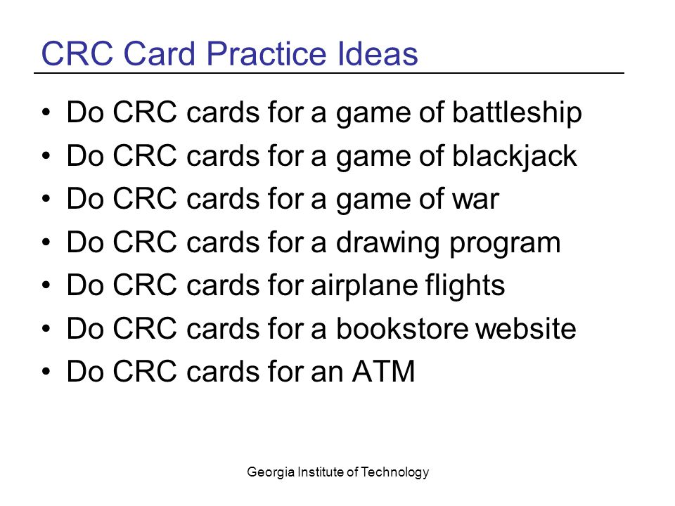 Georgia Institute of Technology CRC Card Practice Ideas Do CRC cards for a game of battleship Do CRC cards for a game of blackjack Do CRC cards for a game of war Do CRC cards for a drawing program Do CRC cards for airplane flights Do CRC cards for a bookstore website Do CRC cards for an ATM