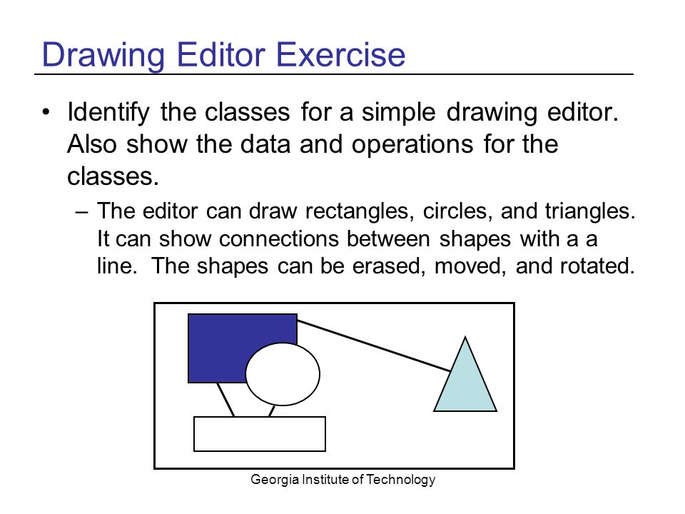 Georgia Institute of Technology Drawing Editor Exercise Identify the classes for a simple drawing editor.