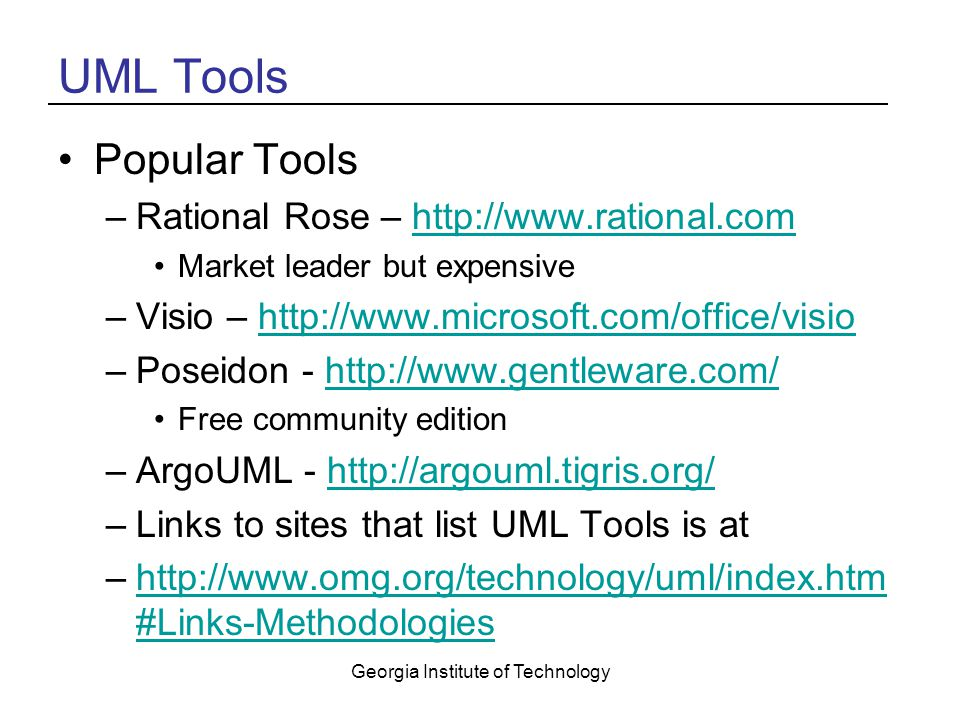 Georgia Institute of Technology UML Tools Popular Tools –Rational Rose – http://www.rational.comhttp://www.rational.com Market leader but expensive –Visio – http://www.microsoft.com/office/visiohttp://www.microsoft.com/office/visio –Poseidon - http://www.gentleware.com/http://www.gentleware.com/ Free community edition –ArgoUML - http://argouml.tigris.org/http://argouml.tigris.org/ –Links to sites that list UML Tools is at –http://www.omg.org/technology/uml/index.htm #Links-Methodologieshttp://www.omg.org/technology/uml/index.htm #Links-Methodologies