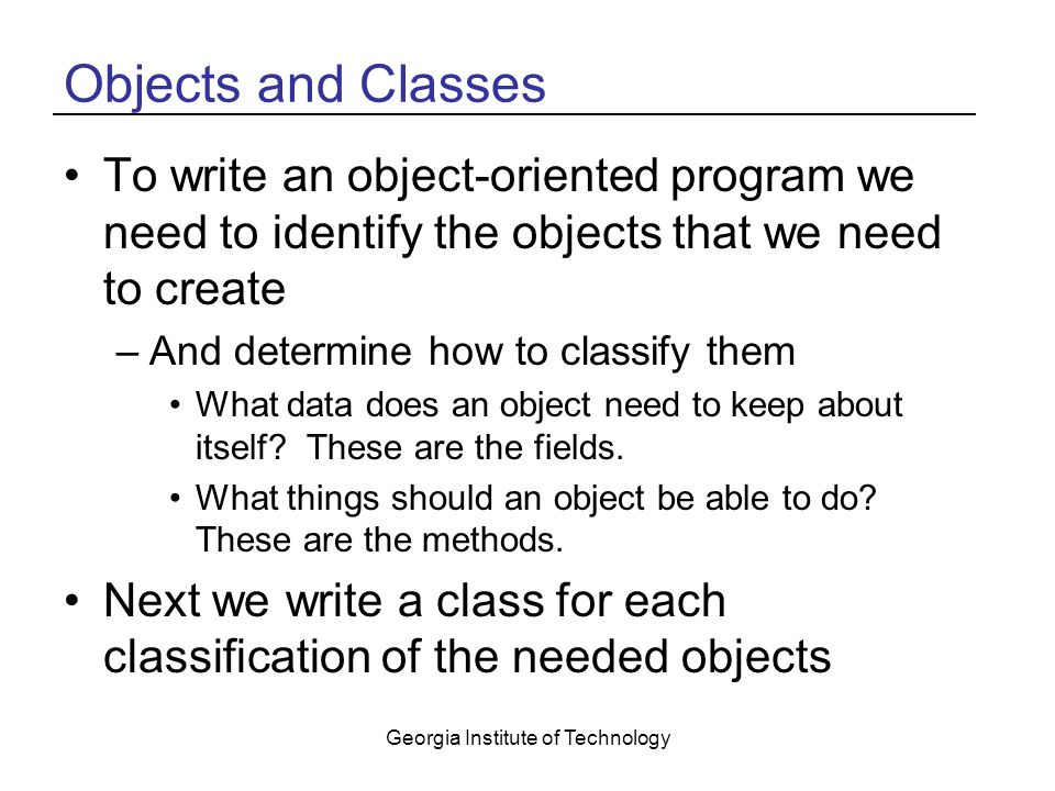 Georgia Institute of Technology Objects and Classes To write an object-oriented program we need to identify the objects that we need to create –And determine how to classify them What data does an object need to keep about itself.