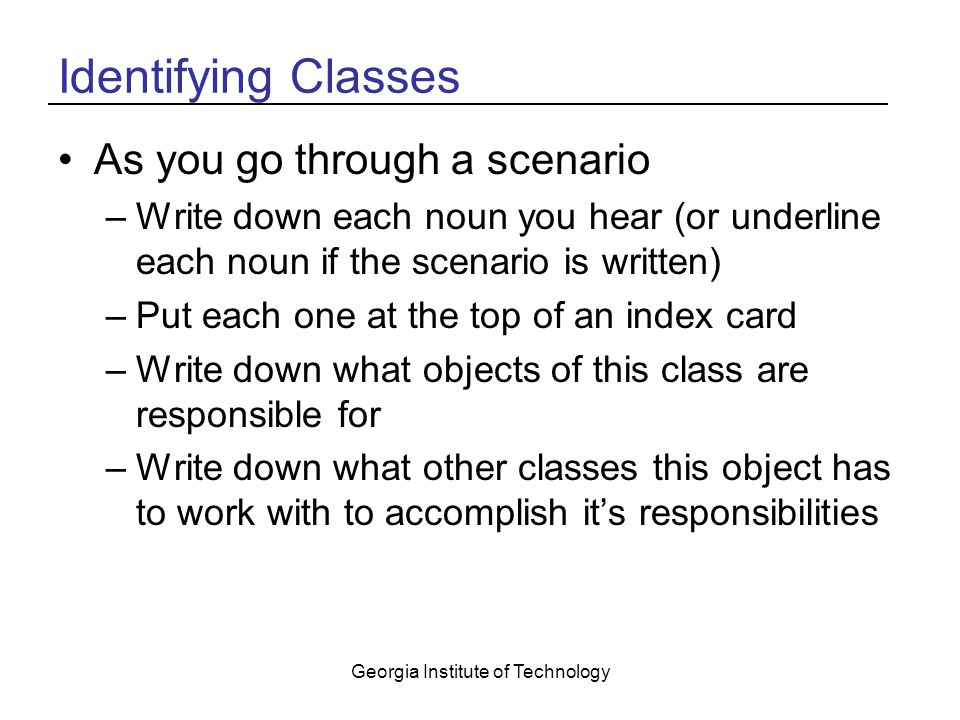 Georgia Institute of Technology Identifying Classes As you go through a scenario –Write down each noun you hear (or underline each noun if the scenario is written) –Put each one at the top of an index card –Write down what objects of this class are responsible for –Write down what other classes this object has to work with to accomplish it's responsibilities