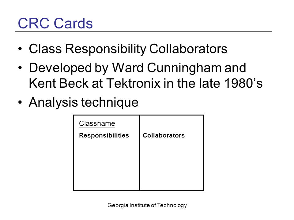 Georgia Institute of Technology CRC Cards Class Responsibility Collaborators Developed by Ward Cunningham and Kent Beck at Tektronix in the late 1980's Analysis technique Classname ResponsibilitiesCollaborators