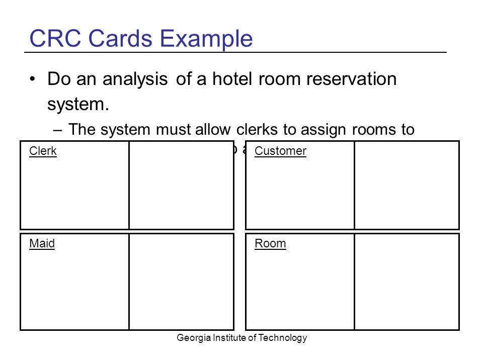 Georgia Institute of Technology CRC Cards Example Do an analysis of a hotel room reservation system.