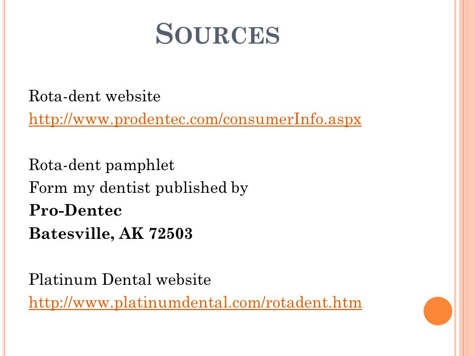 S OURCES Rota-dent website http://www.prodentec.com/consumerInfo.aspx Rota-dent pamphlet Form my dentist published by Pro-Dentec Batesville, AK 72503