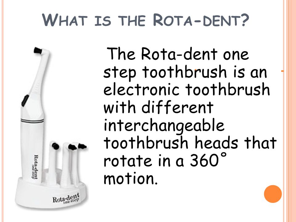 W HAT IS THE R OTA - DENT ? The Rota-dent one step toothbrush is an electronic toothbrush with different interchangeable toothbrush heads that rotate