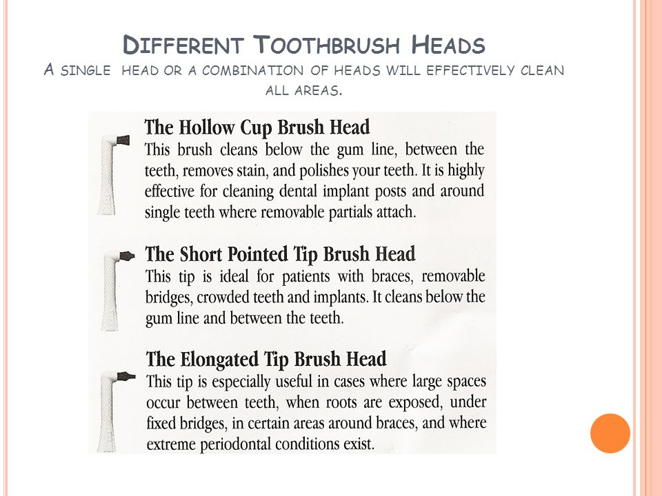 D IFFERENT T OOTHBRUSH H EADS A SINGLE HEAD OR A COMBINATION OF HEADS WILL EFFECTIVELY CLEAN ALL AREAS.