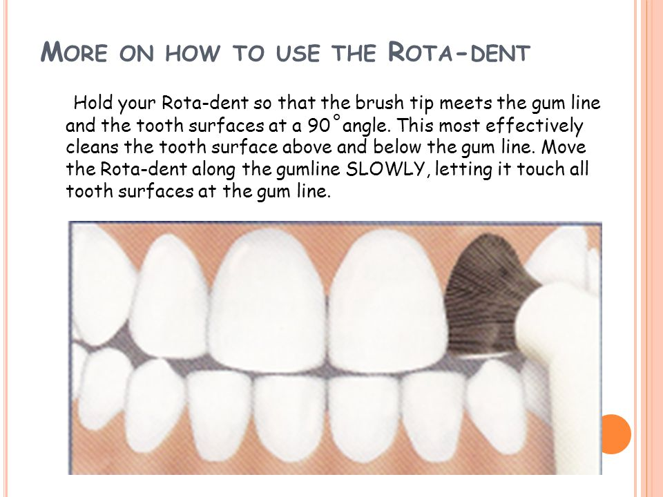 M ORE ON HOW TO USE THE R OTA - DENT Hold your Rota-dent so that the brush tip meets the gum line and the tooth surfaces at a 90 ˚ angle. This most ef