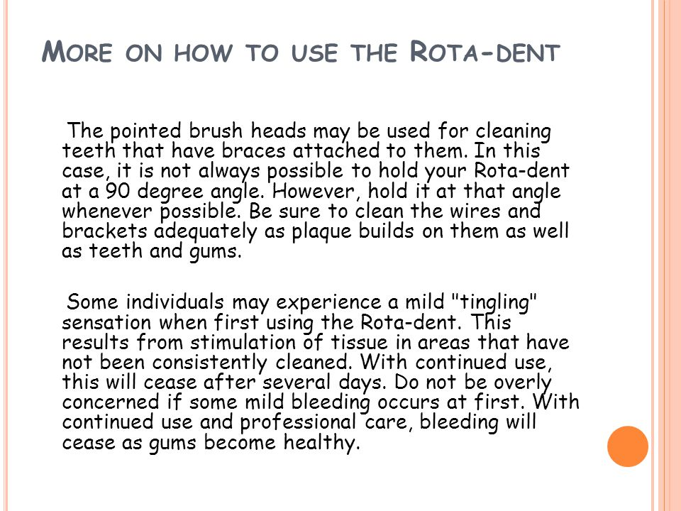 M ORE ON HOW TO USE THE R OTA - DENT The pointed brush heads may be used for cleaning teeth that have braces attached to them. In this case, it is not