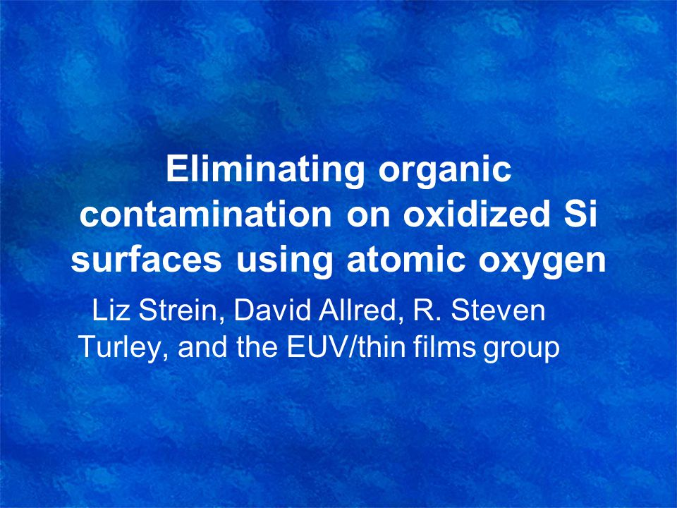 Eliminating organic contamination on oxidized Si surfaces using atomic oxygen Liz Strein, David Allred, R.