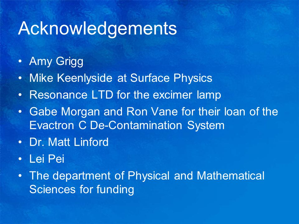 Acknowledgements Amy Grigg Mike Keenlyside at Surface Physics Resonance LTD for the excimer lamp Gabe Morgan and Ron Vane for their loan of the Evactron C De-Contamination System Dr.