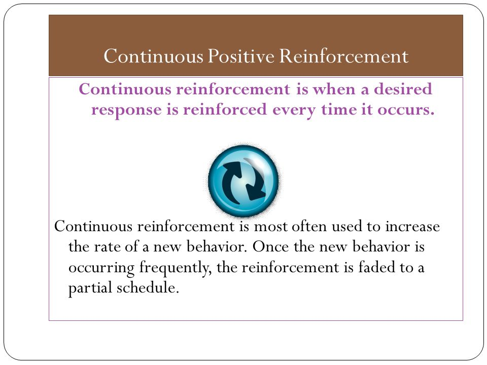 Continuous Positive Reinforcement Continuous reinforcement is when a desired response is reinforced every time it occurs.