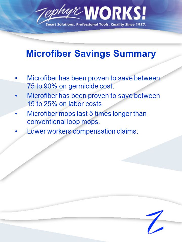 Microfiber has been proven to save between 75 to 90% on germicide cost. Microfiber has been proven to save between 15 to 25% on labor costs. Microfibe